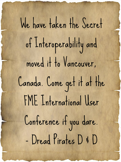 We have taken the Secret of Interoperability and moved it to Vancouver, Canada. Come get it at the FME International User Conference if you dare. - Dread Pirates D & D